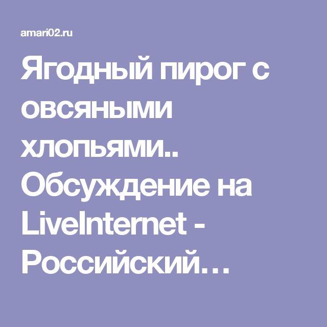 Ягодный пирог с овсяными хлопьями.. Обсуждение на LiveInternet - Российский…