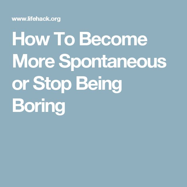 How To Become More Spontaneous or Stop Being Boring