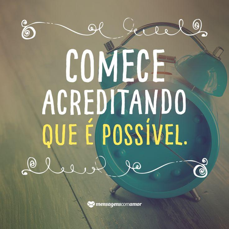 O primeiro passo para realizar é acreditar que existem possibilidades para isso. Confie na sua capacidade!