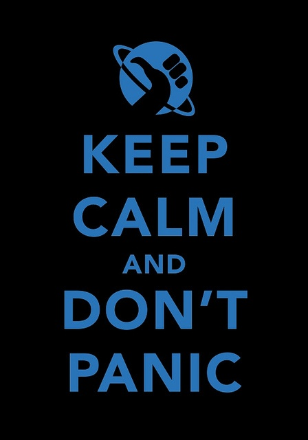 Keep Calm and Don't Panic:  Hitchhiker's Guide to the Galaxy.  One of my all-time favourite books.