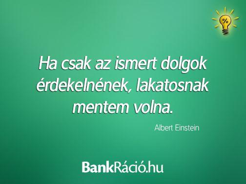 Ha csak az ismert dolgok érdekelnének, lakatosnak mentem volna. - Albert Einstein, www.bankracio.hu idézet