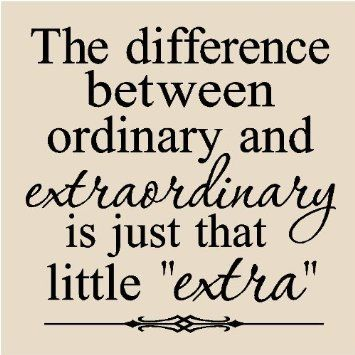 "The difference between ordinary and extraordinary, is just that little ""extra""."