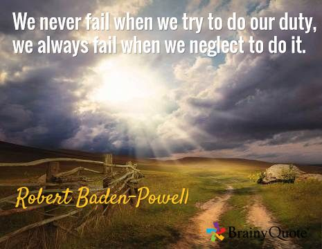 We never fail when we try to do our duty, we always fail when we neglect to do it. / Robert Baden-Powell