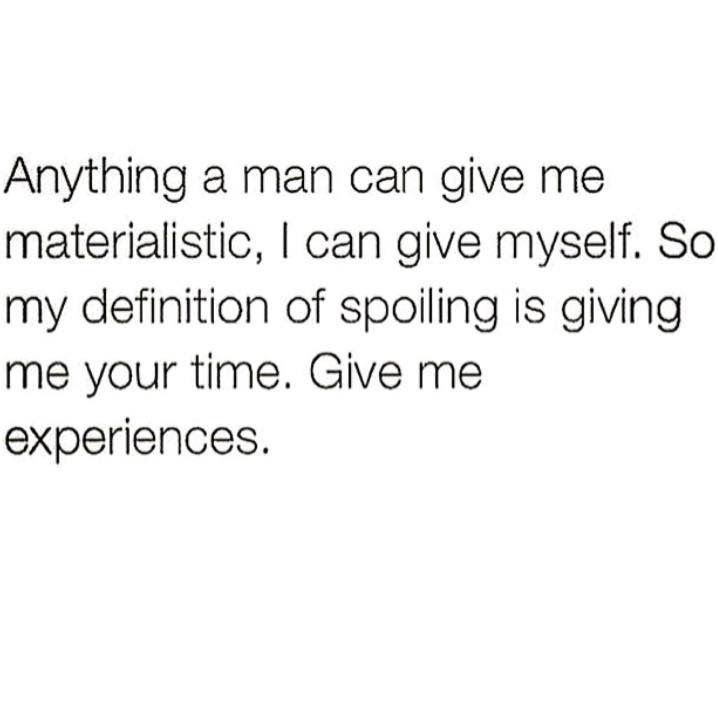 Anything a man can give me materialistic, I can give myself. So my definition of spoiling is giving me your time. Give me your experiences.