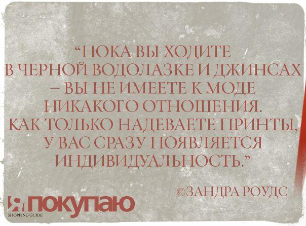 """""""Пока вы ходите в черной водолазке и джинсах — вы не имеете к моде никакого отношения. Как только надеваете принты, у вас сразу появляется индивидуальность."""" - © Зандра Роудс, британский дизайнер http://www.yapokupayu.ru/"""