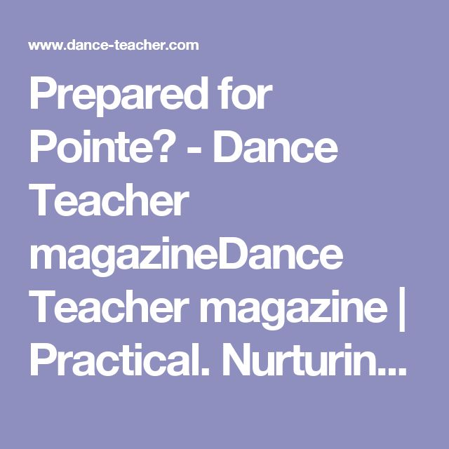 Prepared for Pointe? - Dance Teacher magazineDance Teacher magazine | Practical. Nurturing. Motivating. The voice of dance educators.