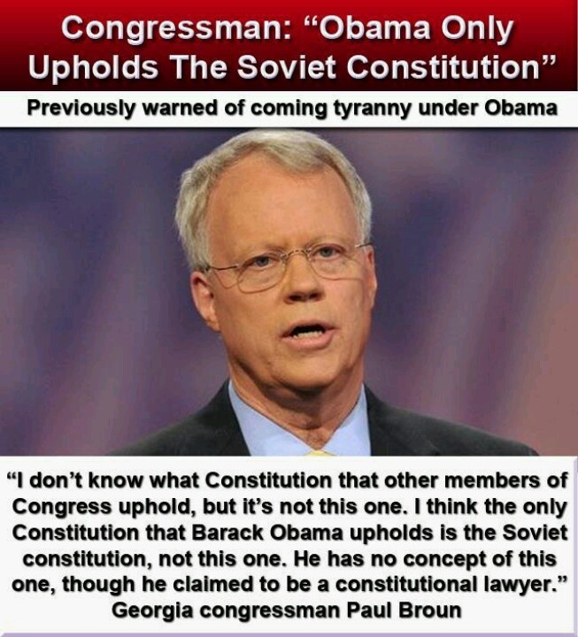 GOP Congressman Paul Broun ( endorsed by Ron Paul FYI)  : Obama Only Upholds The Soviet Constitution http://www.outsidethebeltway.com/gop-congressman-obama-only-upholds-the-soviet-constitution/