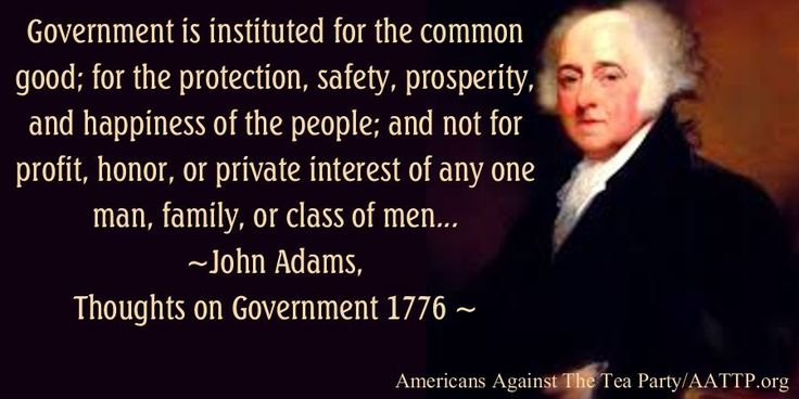 Government is instituted for the common good; for the protection, safety, prosperity, and happiness of the people; and not for profit, honor, or private interest of any one man, family, or class of men... —John Adams, Thoughts on Government 1776