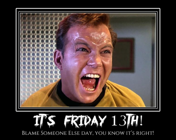 "Its Friday 13th so its ""Blame Someone Else"" for my actions day, not a believer in this, just like the irony! Happy Friday!"