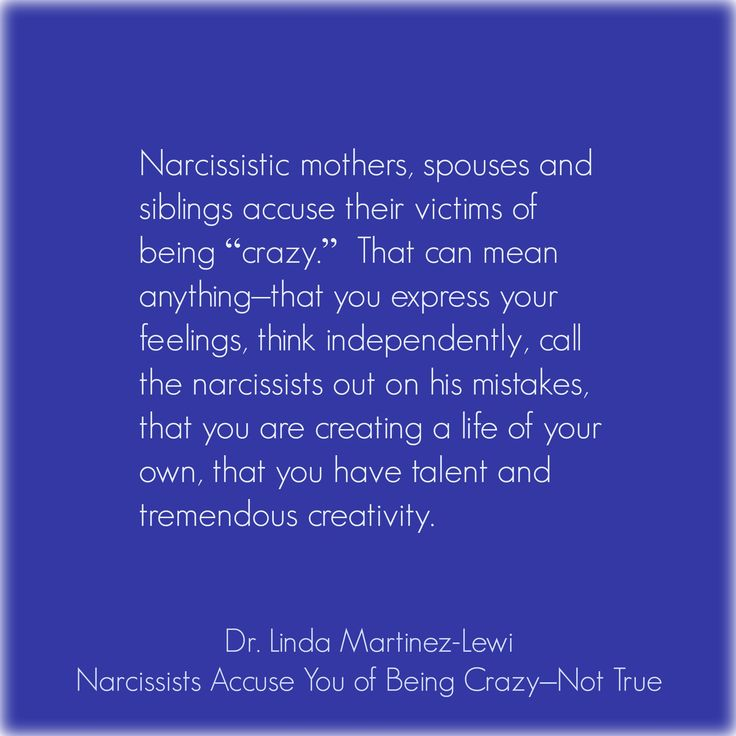 """Narcissists Accuse You of Being Crazy–Not True Narcissistic mothers, spouses and siblings accuse their victims of being """"crazy"""". That can mean anything–that you express your feelings, think independently, call the narcissists out on his mistakes, that you are creating a life of your own, that you have talent and tremendous creativity. Linda Martinez Lewi Ph D"""