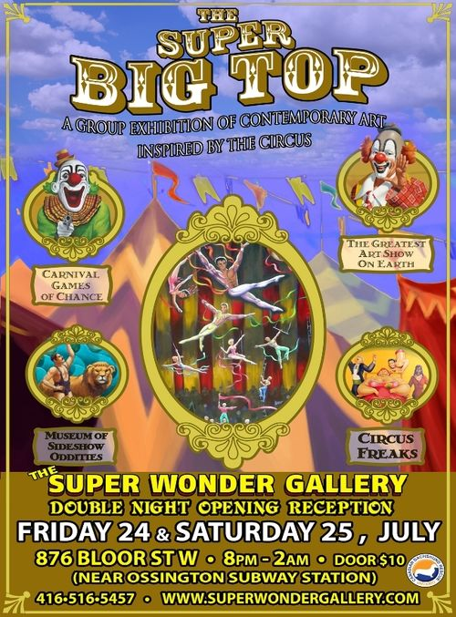 DoubleOpening Reception Friday July24th, 8pm - 2am Saturday July25th, 8pm - 2am Exhibition runs July 24th - August 5th  Facebook Event Page  Location The Super Wonder Gallery 876 Bloor St. West, Toronto, ON  Details A group exhibition of contemporary art inspired by the circus.