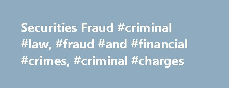 Securities Fraud #criminal #law, #fraud #and #financial #crimes, #criminal #charges http://denver.remmont.com/securities-fraud-criminal-law-fraud-and-financial-crimes-criminal-charges/  # Securities Fraud Generally, securities fraud occurs when someone makes a false statement about a company or the value of its stock, and others makes financial decisions based on the false information. Although the crime itself isn't complicated, securities fraud can be particularly difficult to grasp if you…