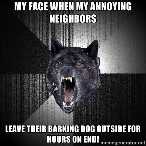 My face when my annoying neighbors  Leave their b…