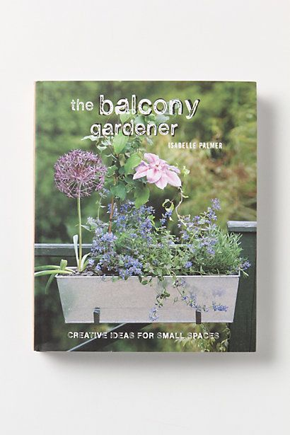 The Balcony Gardener: Creative Ideas For Small Spaces #anthropologieBalconies Ideas, Creative Ideas, Balconies Gardens, Gardens Balconies, Book, Assignments Reading, Balcony Gardens, Small Gardens, Small Spaces