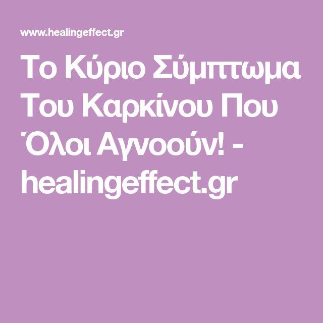 Το Κύριο Σύμπτωμα Του Καρκίνου Που Όλοι Αγνοούν! - healingeffect.gr