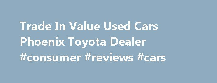 Trade In Value Used Cars Phoenix Toyota Dealer #consumer #reviews #cars http://car.nef2.com/trade-in-value-used-cars-phoenix-toyota-dealer-consumer-reviews-cars/  #car trade in # Structure My Deal Recent Activity Trade-in Estimate Est. Payment What's the[...]