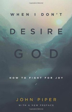 When I Don't Desire God - How to Fight for Joy ~ John Piper