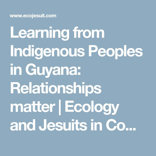 Learning from Indigenous Peoples in Guyana: Relationships matter | Ecology and Jesuits in Communication