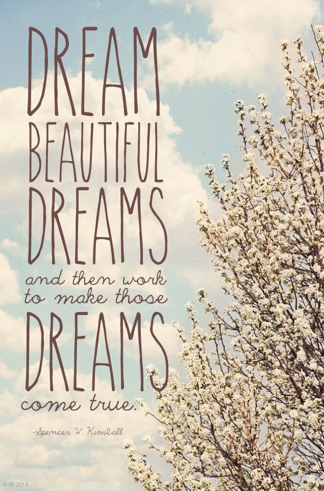 """""""Dream beautiful dreams and then work to make those dreams come true."""" —Spencer W. Kimball"""
