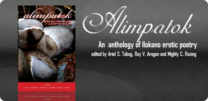 Alimpatok, anthology of Ilokano erotic poetry, will be formally launched in a double-launching on August 3, 2012, Friday. The first launch of the book will be held at a poetry reading session at the Library of the University of the Philippines Baguio, 2-4 PM, as part of the Buwan ng Wika celebration of the University. Another launch will also happen on the same day, in a poetry jamming, at 6-8 PM, at Mt. Cloud Bookshop, Casa Vallejo, Upper Session Road, Baguio City.
