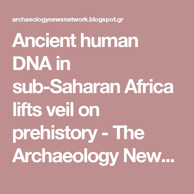 Ancient human DNA in sub-Saharan Africa lifts veil on prehistory - The Archaeology News Network