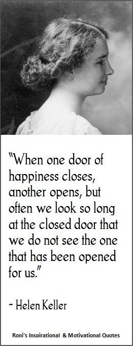 Helen Keller: When one door of happiness closes, another opens; but often we look so long at the closed door that we do not see the one which has been opened for us.|