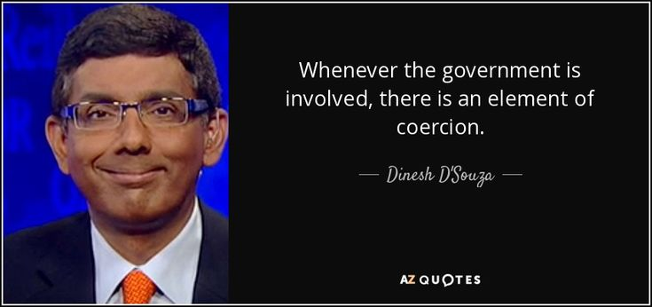 Whenever the government is involved, there is an element of coercion. - Dinesh D'Souza
