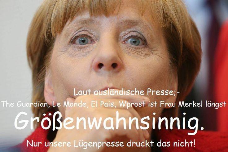 Laut ausländischer Presse (The Guardian, Le Monde, El Pais, Wprost) ist Frau Merkel längst größenwahnsinnig. Nur unsere Lügenpresse druckt das nicht!