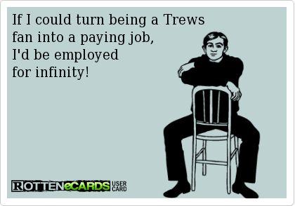We'd be an unstoppable Trews fan workforce.