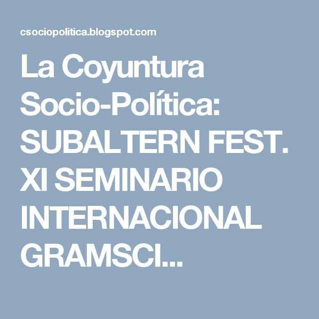 La Coyuntura Socio-Política: SUBALTERN FEST. XI SEMINARIO INTERNACIONAL GRAMSCI...