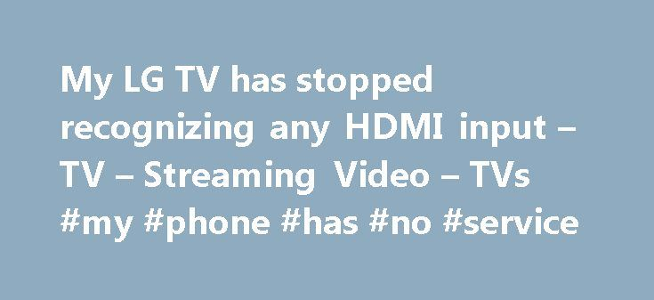 My LG TV has stopped recognizing any HDMI input – TV – Streaming Video – TVs #my #phone #has #no #service http://mauritius.nef2.com/my-lg-tv-has-stopped-recognizing-any-hdmi-input-tv-streaming-video-tvs-my-phone-has-no-service/  # My LG TV has stopped recognizing any HDMI input Wow. We have an LG 42 inch purchased in late 2010. All HDMI connections suddenly fail to recognize on Friday May 29, 2015. Other inputs are serviceable, but none of the 4 HDMI respond now. The devices (such as cable…