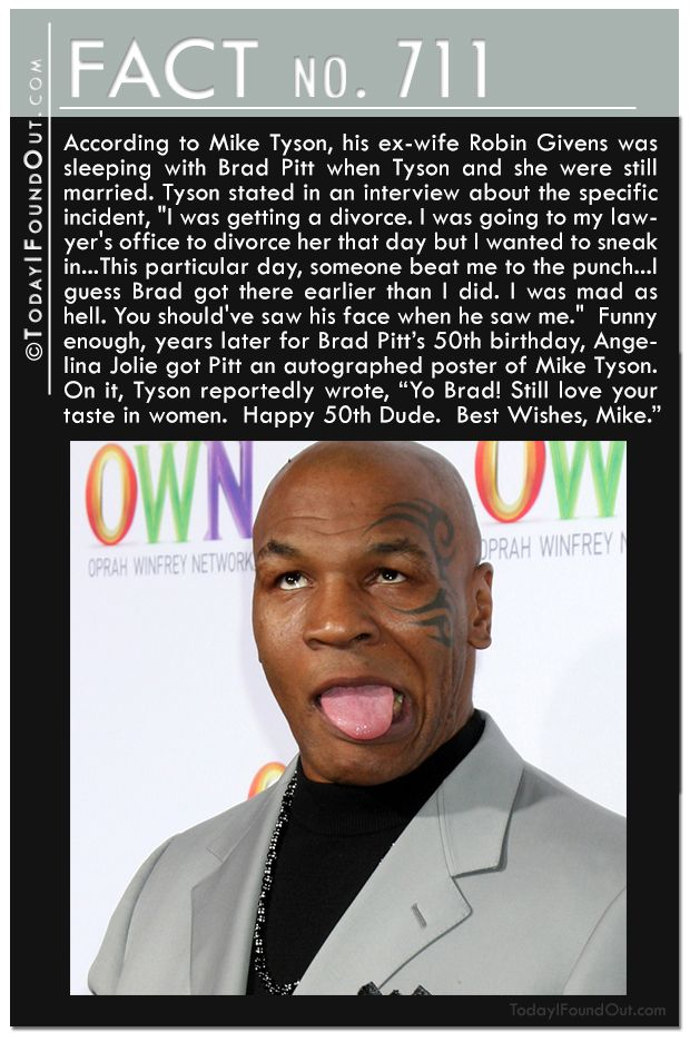 "According to Mike Tyson, his ex-wife Robin was sleeping with Brad Pitt when Tyson and she were still married. ""I was going to my lawyer's office to divorce her that day but I wanted to sneak in…This particular day, someone beat me to the punch…I guess Brad got there earlier. You should've saw his face when he saw me."" Years later for Brad Pitt's 50th birthday, Angelina Jolie got Pitt an autographed poster of Mike Tyson who wrote, ""Yo Brad! Still love your taste in women."""