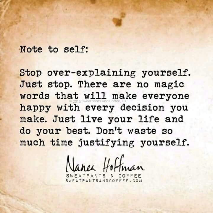 Stop over explaining yourself. Ok, I will let that go...I had to my entire life but it will feel amazing to not have to defend myself all the time