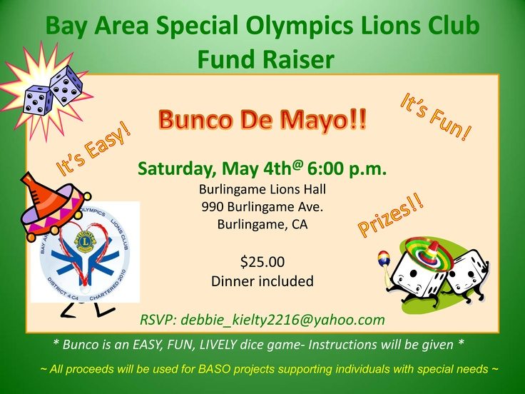 Bay Area Special Olympics Lions Club would like to invite you and your friends and family to our annual fundraiser - Bunco De Mayo on Saturday, May 4th @ 6:00PM. Bunco is fun, lively, mindless dice game.  No need to know how to play, instructions will be given to all.  $25.00 includes dinner, dessert and Bunco!   No host bar will feature signature margaritas, sangria, beer, wine and soft drinks. Don't forget the raffle!  There will be Fabulous Raffle prizes!