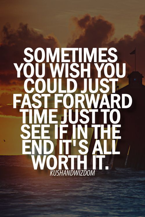 sometimes you wish you could just fast forward in time just to see if in the end it's all worth it.