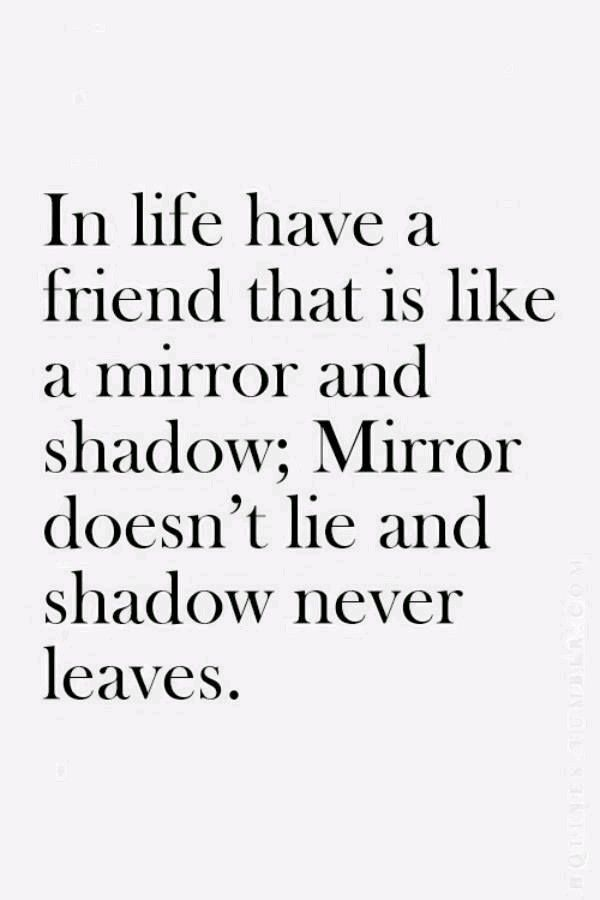 In life have a friend that is like a mirror and shadow; Mirror doesn't lie and shadow never leaves. ♡