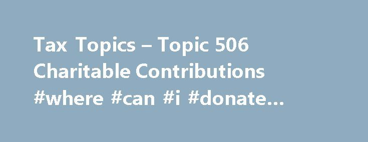 Tax Topics – Topic 506 Charitable Contributions #where #can #i #donate #clothes http://donate.remmont.com/tax-topics-topic-506-charitable-contributions-where-can-i-donate-clothes/  #donation values # Topic 506 – Charitable Contributions Charitable contributions are only deductible if you itemize deductions on Form 1040, Schedule A (PDF), Itemized Deductions . To be deductible, you must make charitable contributions to qualified organizations. Payments to individuals are never deductible. To…