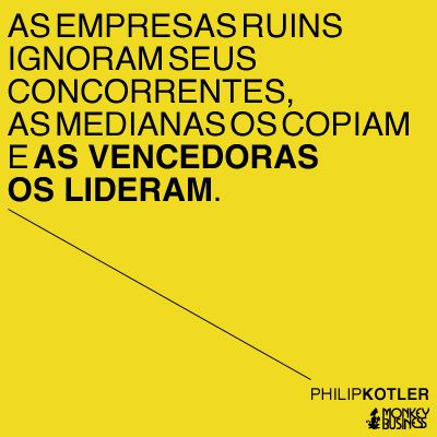 As empresas ruins ignoram seus concorrentes, as medianas os copiam e as vencedoras os lideram.  (Philip Kotler)