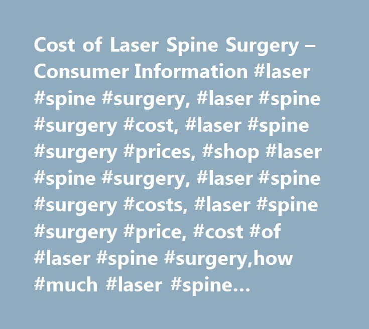 Cost of Laser Spine Surgery – Consumer Information #laser #spine #surgery, #laser #spine #surgery #cost, #laser #spine #surgery #prices, #shop #laser #spine #surgery, #laser #spine #surgery #costs, #laser #spine #surgery #price, #cost #of #laser #spine #surgery,how #much #laser #spine #surgery #cost, #average #cost #laser #spine #surgery…