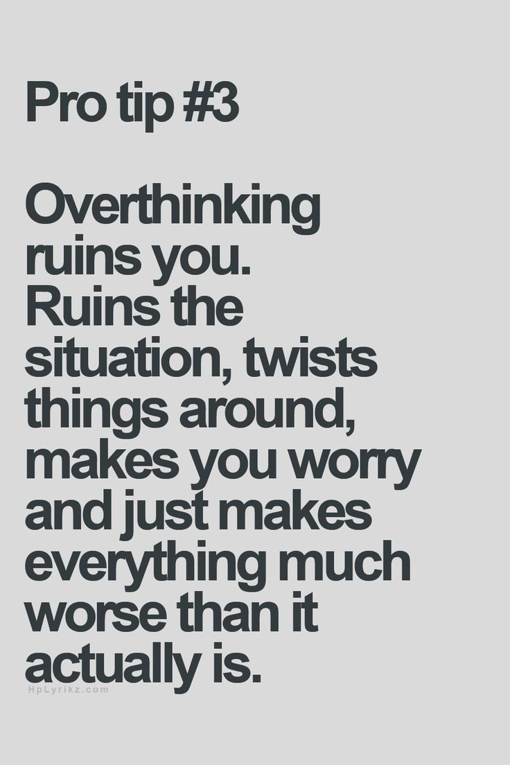 Overthinking ruins you. Ruins the situation, twists things around, makes you worry and just makes everything much worse than it actually is.