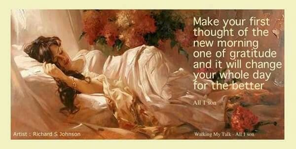Make your first thought of the new morning one of gratitude and it will change your whole day for the better.  Artist: Richard S. Johnson (Graphic by All 1 son, Walking My Talk, FB)