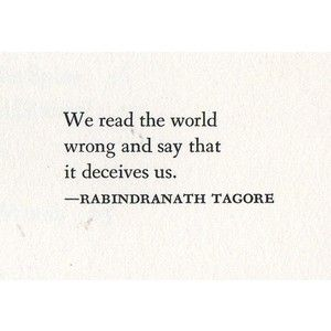 """We read the world wrong and say that it deceives us."" ~ Rabindranath Tagore"