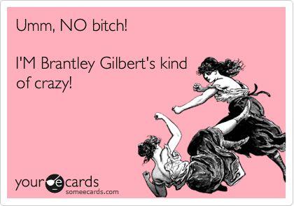 Umm, NO bitch! I'M Brantley Gilbert's kind of crazy!