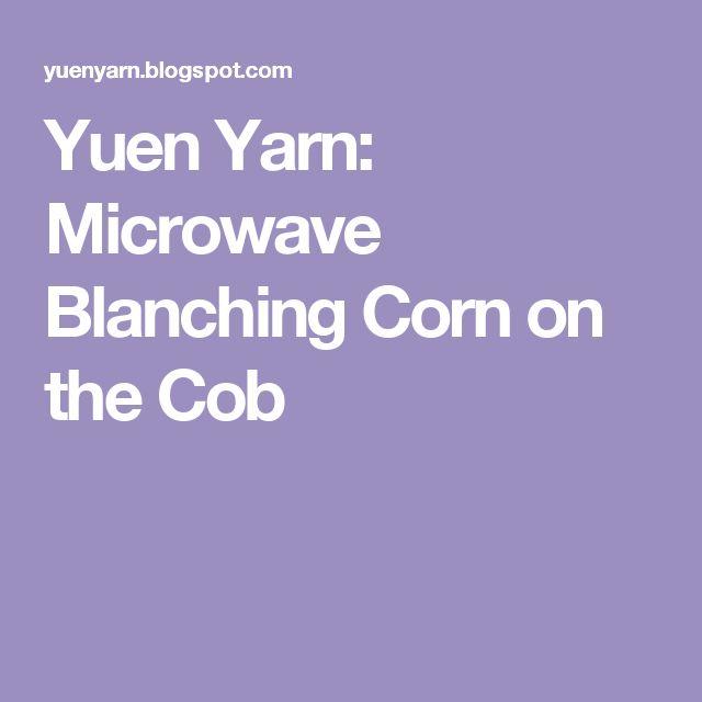 Yuen Yarn: Microwave Blanching Corn on the Cob