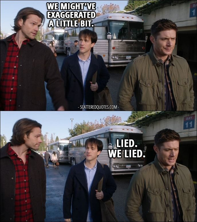 Quote from Supernatural 12x13 │  Gavin MacLeod: Where's my father, then? How sick is he? Sam Winchester: About that… we might've exaggerated a little bit. Dean Winchester: Lied. We lied.