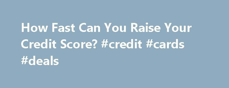 How Fast Can You Raise Your Credit Score? #credit #cards #deals http://credit-loan.nef2.com/how-fast-can-you-raise-your-credit-score-credit-cards-deals/  #how do you get a credit score # How Fast Can You Raise Your Credit Score? Written By Lynn Oldshue In the modern world, speed is everything. We drive fast cars on fast highways while our fast phones access a fast internet connection. There is no time to waste. Many people apply this same theory to their credit scores, seeking instant…