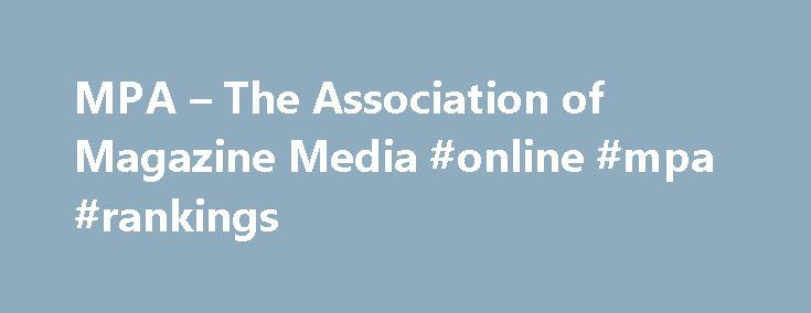 MPA – The Association of Magazine Media #online #mpa #rankings http://fiji.remmont.com/mpa-the-association-of-magazine-media-online-mpa-rankings/  # MPA – The Association of Magazine Media About Magazine MediaMagazine media transcend any one platform. Whether they are consumed in print, on tablets, on a smartphone or on the web, Magazine media fulfill readers' desires for timely information and entertainment that appeal to a broad spectrum of personal interests. The enormous impact and the…