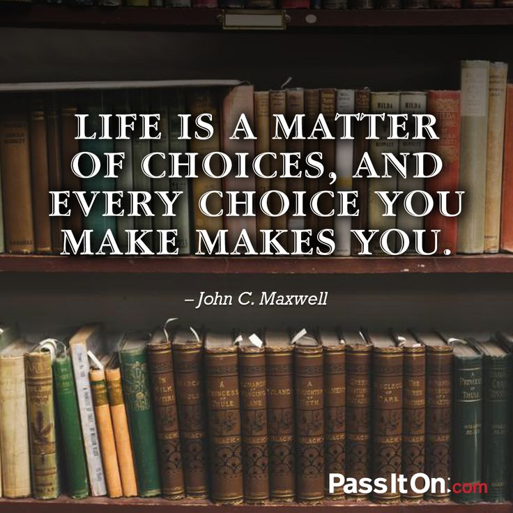 Life is a matter of choices, and every choice you make makes you. —John Maxwell