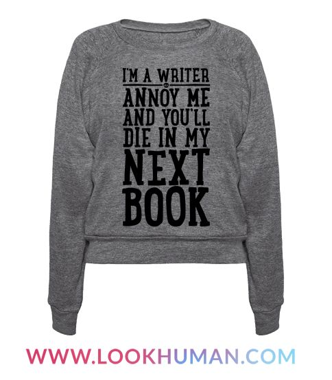 I'm a writer, so you better not annoy me or get on my bad side, or else I may kill you in my next book! Scare off the haters and other pests with this funny and nerdy shirt! Perfect for any sassy and sarcastic, aspiring author!