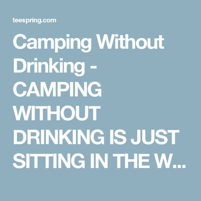 Camping Without Drinking - CAMPING WITHOUT DRINKING IS JUST SITTING IN THE WOODS Sweatshirt from Camping Humor - US | Teespring
